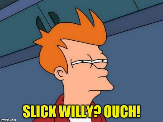 Futurama Fry Meme | SLICK WILLY? OUCH! | image tagged in memes,futurama fry | made w/ Imgflip meme maker