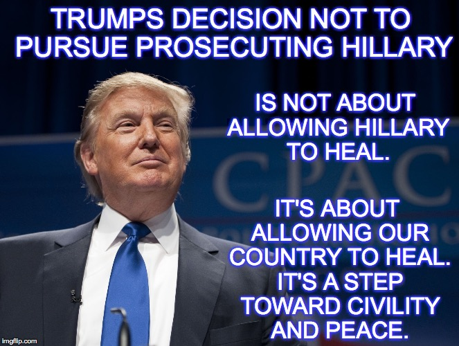 Trump Pic | TRUMPS DECISION NOT TO PURSUE PROSECUTING HILLARY IT'S ABOUT ALLOWING OUR COUNTRY TO HEAL. IT'S A STEP TOWARD CIVILITY AND PEACE. IS NOT ABO | image tagged in trump pic | made w/ Imgflip meme maker