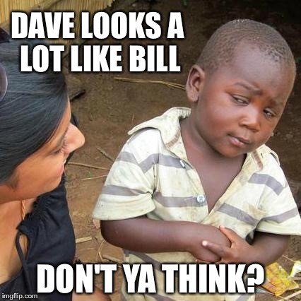 Third World Skeptical Kid Meme | DAVE LOOKS A LOT LIKE BILL DON'T YA THINK? | image tagged in memes,third world skeptical kid | made w/ Imgflip meme maker