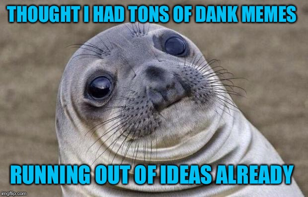 Don't know how y'all do it sometimes  | THOUGHT I HAD TONS OF DANK MEMES RUNNING OUT OF IDEAS ALREADY | image tagged in memes,awkward moment sealion | made w/ Imgflip meme maker