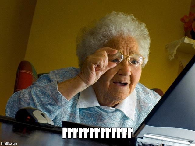 Grandma Finds The Internet Meme | rrrrrrrrrrrrr | image tagged in memes,grandma finds the internet | made w/ Imgflip meme maker