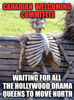 Waiting Skeleton Meme | CANADIAN  WELCOMING  COMMITTEE WAITING FOR ALL THE HOLLYWOOD DRAMA QUEENS TO MOVE NORTH | image tagged in memes,waiting skeleton | made w/ Imgflip meme maker