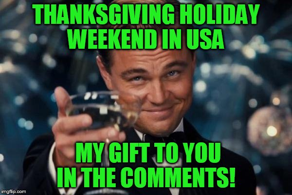 Submitted this earlier in the day so this is one for the second shift imgflippers!! | THANKSGIVING HOLIDAY WEEKEND IN USA MY GIFT TO YOU IN THE COMMENTS! | image tagged in memes,leonardo dicaprio cheers | made w/ Imgflip meme maker