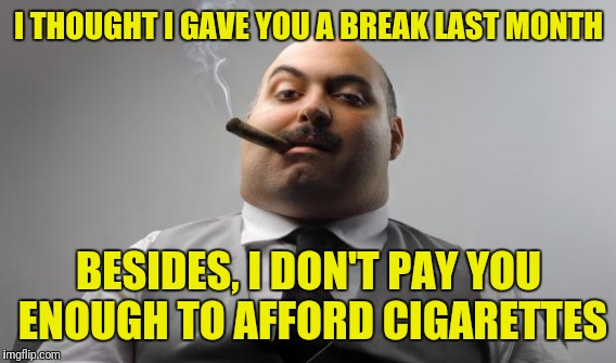 I THOUGHT I GAVE YOU A BREAK LAST MONTH BESIDES, I DON'T PAY YOU ENOUGH TO AFFORD CIGARETTES | made w/ Imgflip meme maker