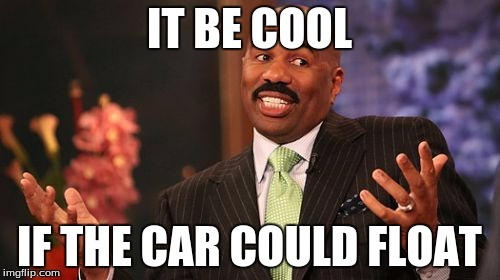 Steve Harvey Meme | IT BE COOL IF THE CAR COULD FLOAT | image tagged in memes,steve harvey | made w/ Imgflip meme maker