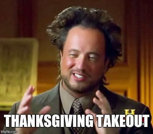 Ancient Aliens Meme | THANKSGIVING TAKEOUT | image tagged in memes,ancient aliens | made w/ Imgflip meme maker