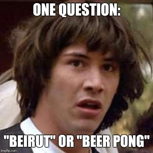 "Conspiracy Keanu Meme | ONE QUESTION: ""BEIRUT"" OR ""BEER PONG"" 