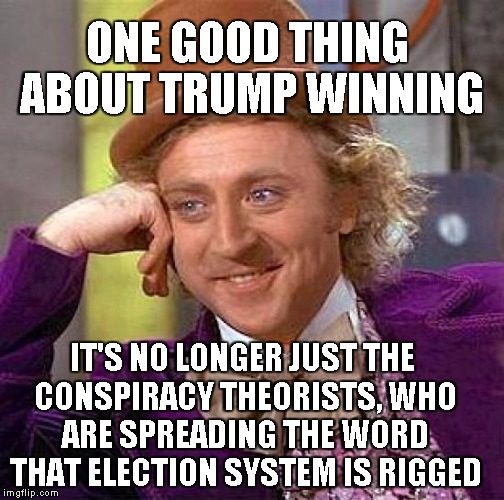 On the Brighter Side | ONE GOOD THING ABOUT TRUMP WINNING IT'S NO LONGER JUST THE CONSPIRACY THEORISTS, WHO ARE SPREADING THE WORD THAT ELECTION SYSTEM IS RIGGED | image tagged in memes,creepy condescending wonka | made w/ Imgflip meme maker