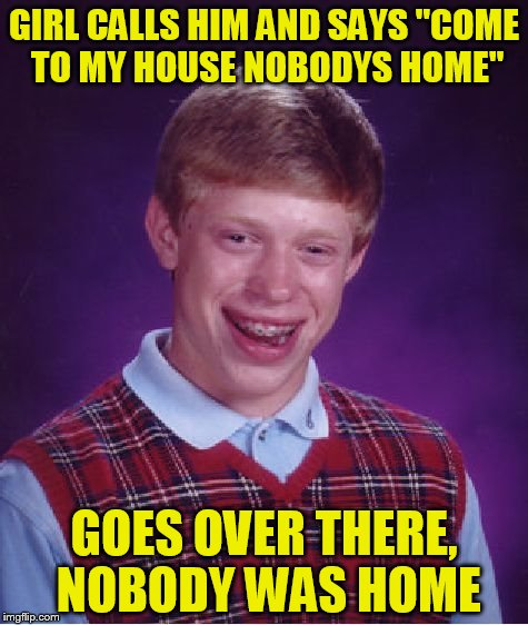 "Bad Luck Brian Meme | GIRL CALLS HIM AND SAYS ""COME TO MY HOUSE NOBODYS HOME"" GOES OVER THERE, NOBODY WAS HOME 