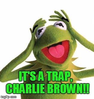 scared kermit | IT'S A TRAP,  CHARLIE BROWN!! | image tagged in scared kermit | made w/ Imgflip meme maker