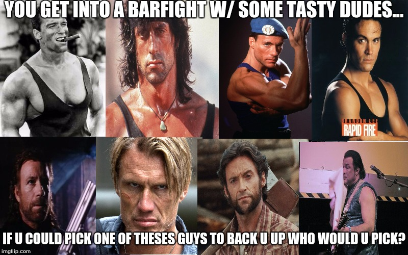 Interesting questions for everybody... | YOU GET INTO A BARFIGHT W/ SOME TASTY DUDES... IF U COULD PICK ONE OF THESES GUYS TO BACK U UP WHO WOULD U PICK? | image tagged in tough guy,fighting,imgflip,memes,movie memes | made w/ Imgflip meme maker