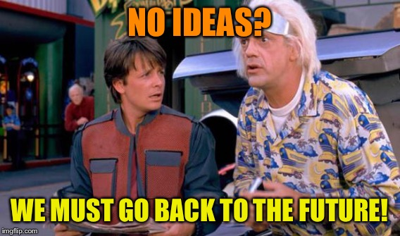 NO IDEAS? WE MUST GO BACK TO THE FUTURE! | made w/ Imgflip meme maker