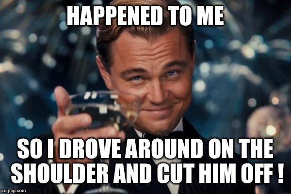 Leonardo Dicaprio Cheers Meme | HAPPENED TO ME SO I DROVE AROUND ON THE SHOULDER AND CUT HIM OFF ! | image tagged in memes,leonardo dicaprio cheers | made w/ Imgflip meme maker