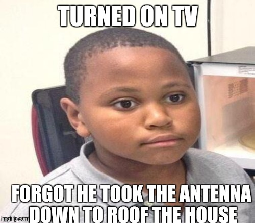 TURNED ON TV FORGOT HE TOOK THE ANTENNA DOWN TO ROOF THE HOUSE | made w/ Imgflip meme maker