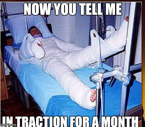 NOW YOU TELL ME IN TRACTION FOR A MONTH | made w/ Imgflip meme maker