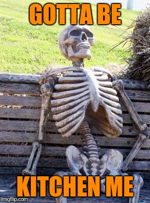 Waiting Skeleton Meme | GOTTA BE KITCHEN ME | image tagged in memes,waiting skeleton | made w/ Imgflip meme maker