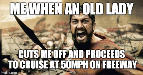 Sparta Leonidas Meme | ME WHEN AN OLD LADY CUTS ME OFF AND PROCEEDS TO CRUISE AT 50MPH ON FREEWAY | image tagged in memes,sparta leonidas | made w/ Imgflip meme maker