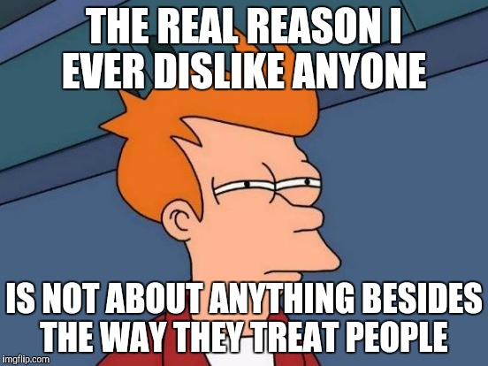 Futurama Fry Meme | THE REAL REASON I EVER DISLIKE ANYONE IS NOT ABOUT ANYTHING BESIDES THE WAY THEY TREAT PEOPLE | image tagged in memes,futurama fry | made w/ Imgflip meme maker