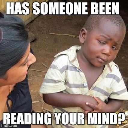 Third World Skeptical Kid Meme | HAS SOMEONE BEEN READING YOUR MIND? | image tagged in memes,third world skeptical kid | made w/ Imgflip meme maker