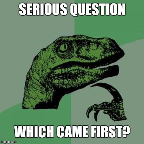 Philosoraptor Meme | SERIOUS QUESTION WHICH CAME FIRST? | image tagged in memes,philosoraptor | made w/ Imgflip meme maker