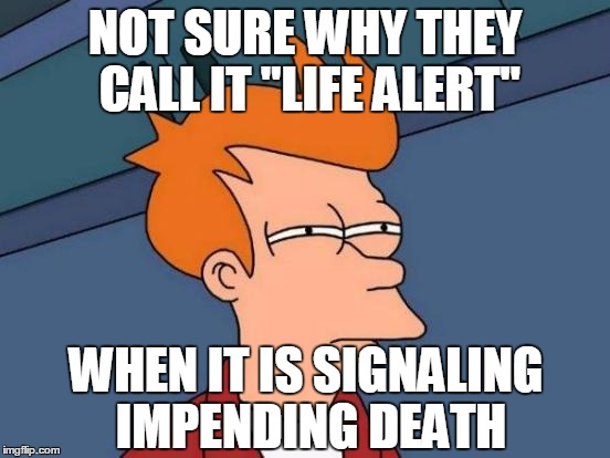 "Futurama Fry Meme | NOT SURE WHY THEY CALL IT ""LIFE ALERT"" WHEN IT IS SIGNALING IMPENDING DEATH 