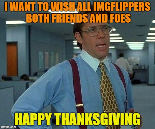 That Would Be Great Meme | I WANT TO WISH ALL IMGFLIPPERS BOTH FRIENDS AND FOES HAPPY THANKSGIVING | image tagged in memes,that would be great | made w/ Imgflip meme maker