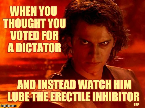 You Underestimate My Power Meme | WHEN YOU THOUGHT YOU VOTED FOR A DICTATOR AND INSTEAD WATCH HIM  LUBE THE ERECTILE INHIBITOR ,,, | image tagged in memes,you underestimate my power | made w/ Imgflip meme maker
