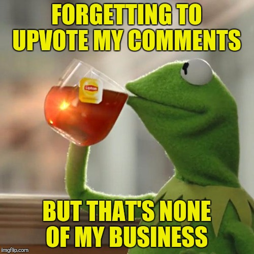 But Thats None Of My Business Meme | FORGETTING TO UPVOTE MY COMMENTS BUT THAT'S NONE OF MY BUSINESS | image tagged in memes,but thats none of my business,kermit the frog | made w/ Imgflip meme maker