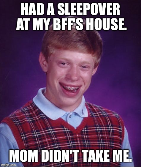 Bad Luck Brian Meme | HAD A SLEEPOVER AT MY BFF'S HOUSE. MOM DIDN'T TAKE ME. | image tagged in memes,bad luck brian | made w/ Imgflip meme maker