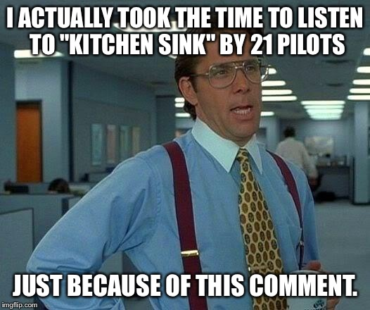 "That Would Be Great Meme | I ACTUALLY TOOK THE TIME TO LISTEN TO ""KITCHEN SINK"" BY 21 PILOTS JUST BECAUSE OF THIS COMMENT. 