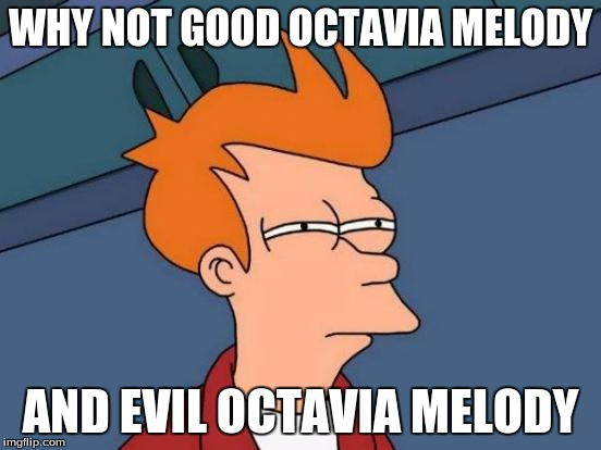 Futurama Fry Meme | WHY NOT GOOD OCTAVIA MELODY AND EVIL OCTAVIA MELODY | image tagged in memes,futurama fry | made w/ Imgflip meme maker