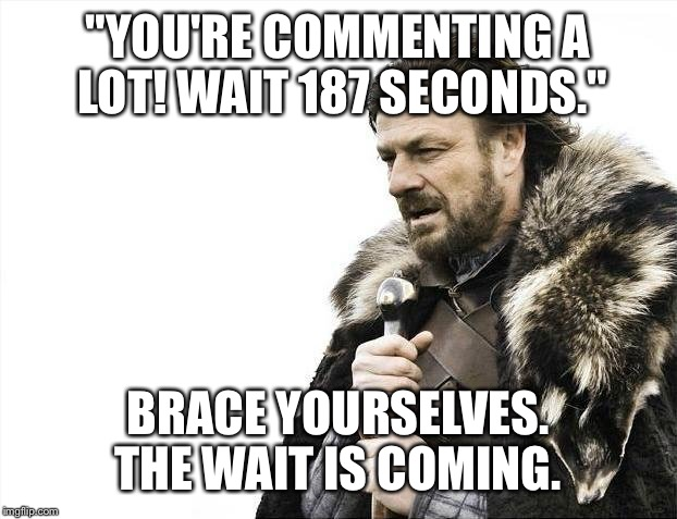 "Brace Yourselves X is Coming Meme | ""YOU'RE COMMENTING A LOT! WAIT 187 SECONDS."" BRACE YOURSELVES. THE WAIT IS COMING. 