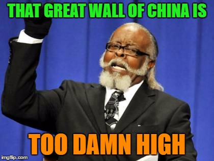 Too Damn High Meme | THAT GREAT WALL OF CHINA IS TOO DAMN HIGH | image tagged in memes,too damn high | made w/ Imgflip meme maker