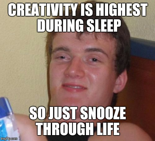 10 Guy Meme | CREATIVITY IS HIGHEST DURING SLEEP SO JUST SNOOZE THROUGH LIFE | image tagged in memes,10 guy | made w/ Imgflip meme maker