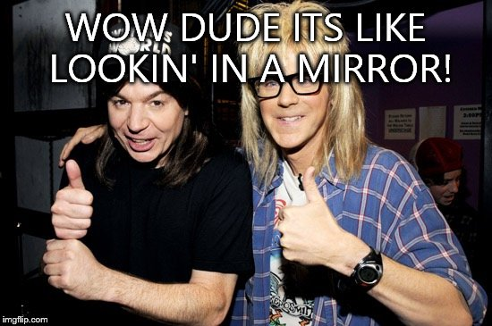 Wayne's world | WOW DUDE ITS LIKE LOOKIN' IN A MIRROR! | image tagged in wayne's world | made w/ Imgflip meme maker