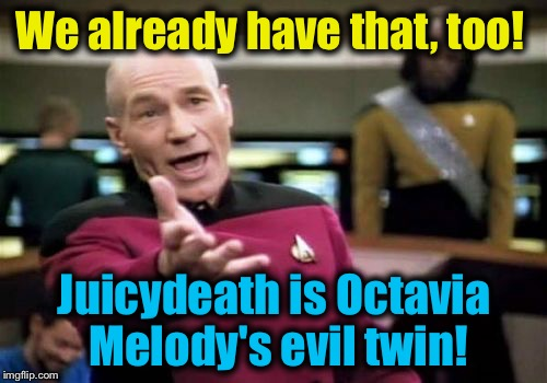Picard Wtf Meme | We already have that, too! Juicydeath is Octavia Melody's evil twin! | image tagged in memes,picard wtf | made w/ Imgflip meme maker