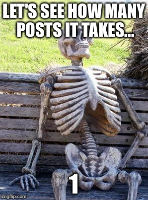 Waiting Skeleton Meme | LET'S SEE HOW MANY POSTS IT TAKES... 1 | image tagged in memes,waiting skeleton | made w/ Imgflip meme maker