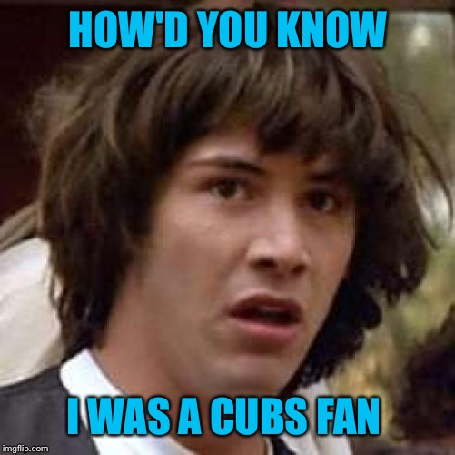 Conspiracy Keanu Meme | HOW'D YOU KNOW I WAS A CUBS FAN | image tagged in memes,conspiracy keanu | made w/ Imgflip meme maker