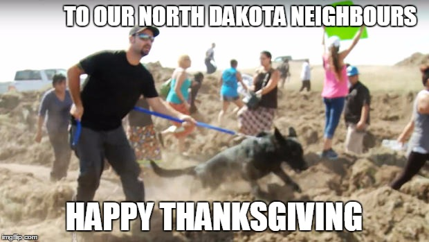 TO OUR NORTH DAKOTA NEIGHBOURS HAPPY THANKSGIVING | image tagged in thanksgiving,north dakota,pipeline,protests | made w/ Imgflip meme maker