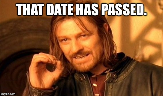 One Does Not Simply Meme | THAT DATE HAS PASSED. | image tagged in memes,one does not simply | made w/ Imgflip meme maker