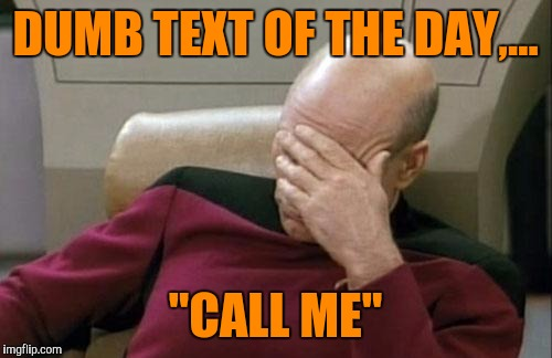 "Seriously?  | DUMB TEXT OF THE DAY,... ""CALL ME"" 