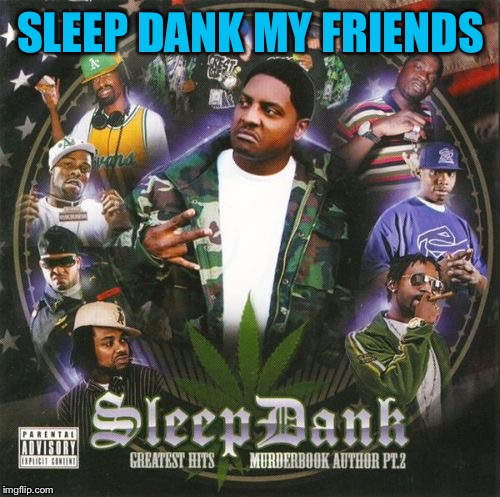 SLEEP DANK MY FRIENDS | made w/ Imgflip meme maker