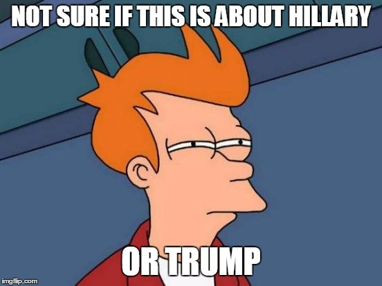 Futurama Fry Meme | NOT SURE IF THIS IS ABOUT HILLARY OR TRUMP | image tagged in memes,futurama fry | made w/ Imgflip meme maker