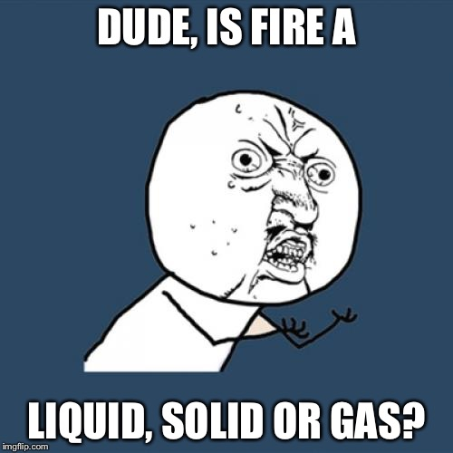 Y U No | DUDE, IS FIRE A LIQUID, SOLID OR GAS? | image tagged in memes,y u no | made w/ Imgflip meme maker