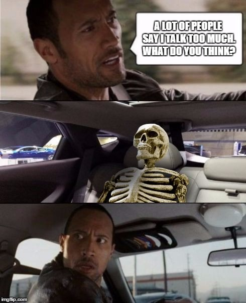 Have you ever literally talked someone to death? | A LOT OF PEOPLE SAY I TALK TOO MUCH. WHAT DO YOU THINK? | image tagged in the rock driving with skeleton,memes,skeleton,ill just wait here | made w/ Imgflip meme maker