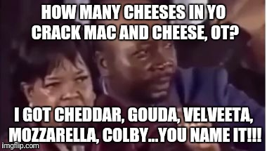 You name it... | HOW MANY CHEESES IN YO CRACK MAC AND CHEESE, OT? I GOT CHEDDAR, GOUDA, VELVEETA, MOZZARELLA, COLBY...YOU NAME IT!!! | image tagged in you name it | made w/ Imgflip meme maker