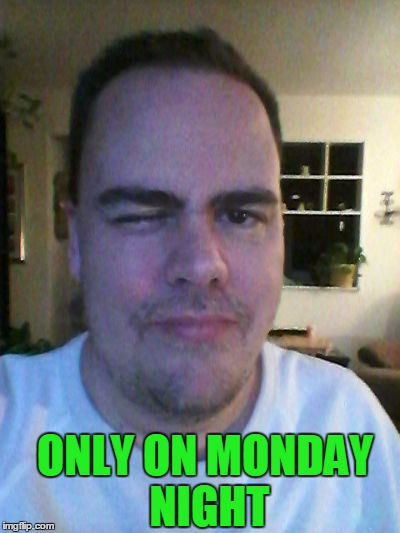 wink | ONLY ON MONDAY NIGHT | image tagged in wink | made w/ Imgflip meme maker
