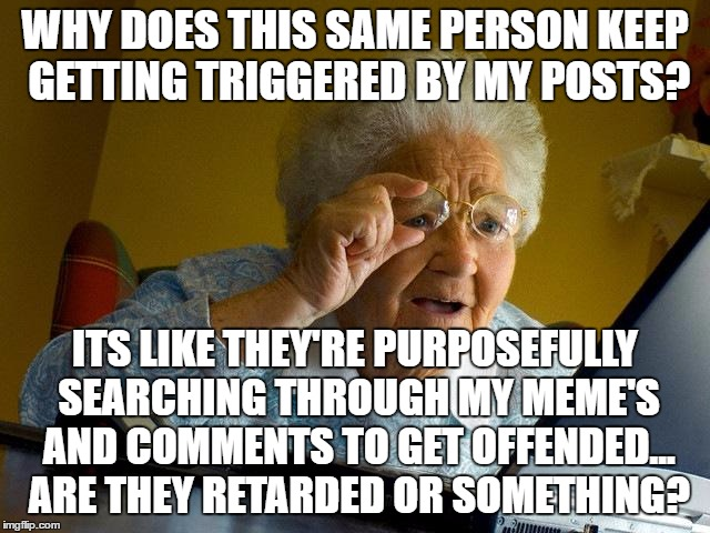 Grandma Finds The Internet Meme | WHY DOES THIS SAME PERSON KEEP GETTING TRIGGERED BY MY POSTS? ITS LIKE THEY'RE PURPOSEFULLY SEARCHING THROUGH MY MEME'S AND COMMENTS TO GET  | image tagged in memes,grandma finds the internet | made w/ Imgflip meme maker