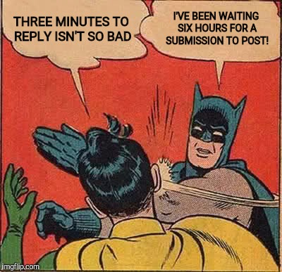 Batman Slapping Robin Meme | THREE MINUTES TO REPLY ISN'T SO BAD I'VE BEEN WAITING SIX HOURS FOR A SUBMISSION TO POST! | image tagged in memes,batman slapping robin | made w/ Imgflip meme maker