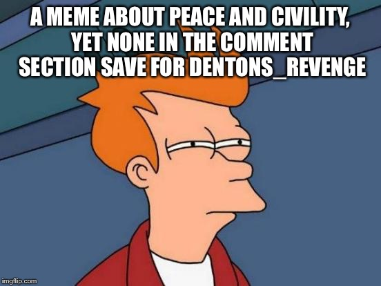 Futurama Fry Meme | A MEME ABOUT PEACE AND CIVILITY, YET NONE IN THE COMMENT SECTION SAVE FOR DENTONS_REVENGE | image tagged in memes,futurama fry | made w/ Imgflip meme maker
